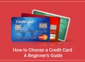 How to choose a Credit Card – A Beginner's Guide